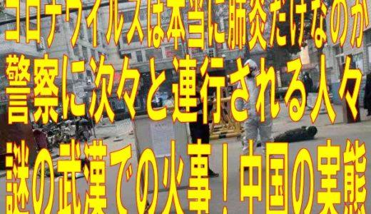 【コロナウイルス】肺炎のみならず多臓器不全!武漢で謎の火事、各都市閉鎖・警察に次々と連行される人たち