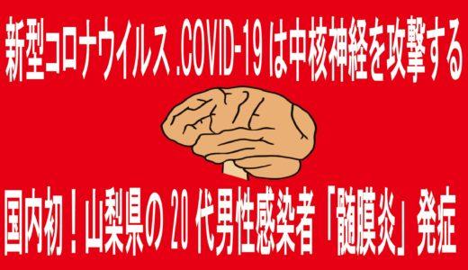 新型コロナウイルス.COVID-19は中核神経攻撃。山梨県20代男性感染者「髄膜炎」発症重篤